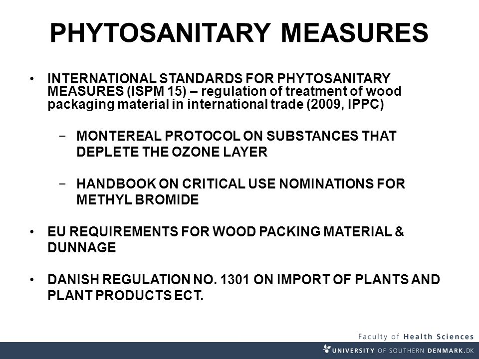 INTERNATIONAL STANDARDS FOR PHYTOSANITARY MEASURES (ISPM 15) – regulation of treatment of wood packaging material in international trade (2009, IPPC) −MONTEREAL PROTOCOL ON SUBSTANCES THAT DEPLETE THE OZONE LAYER −HANDBOOK ON CRITICAL USE NOMINATIONS FOR METHYL BROMIDE EU REQUIREMENTS FOR WOOD PACKING MATERIAL & DUNNAGE DANISH REGULATION NO.
