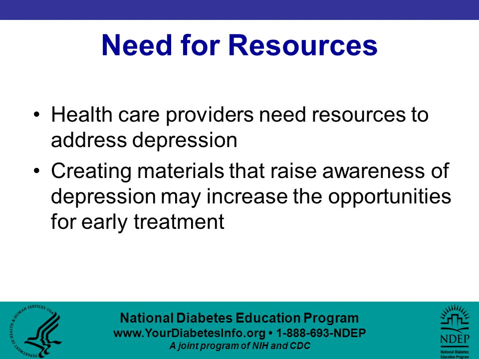 National Diabetes Education Program www.YourDiabetesInfo.org 1-888-693-NDEP A joint program of NIH and CDC Need for Resources Health care providers need resources to address depression Creating materials that raise awareness of depression may increase the opportunities for early treatment