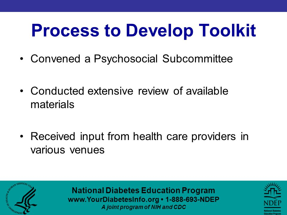 National Diabetes Education Program www.YourDiabetesInfo.org 1-888-693-NDEP A joint program of NIH and CDC Process to Develop Toolkit Convened a Psychosocial Subcommittee Conducted extensive review of available materials Received input from health care providers in various venues