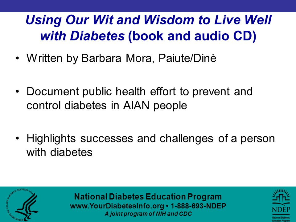 National Diabetes Education Program www.YourDiabetesInfo.org 1-888-693-NDEP A joint program of NIH and CDC Using Our Wit and Wisdom to Live Well with Diabetes (book and audio CD) Written by Barbara Mora, Paiute/Dinè Document public health effort to prevent and control diabetes in AIAN people Highlights successes and challenges of a person with diabetes