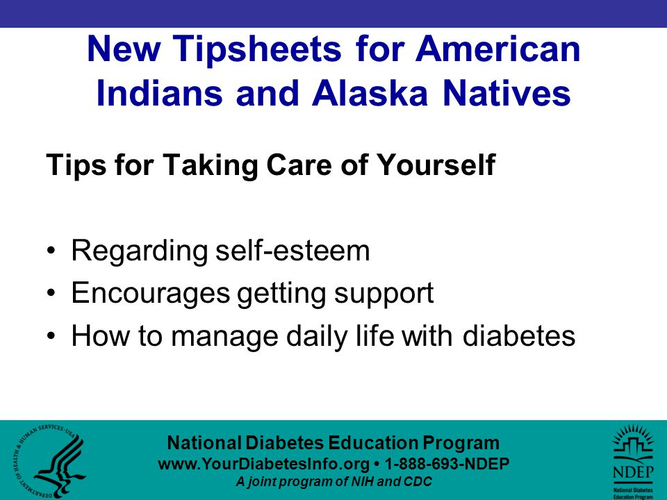 New Tipsheets for American Indians and Alaska Natives Tips for Taking Care of Yourself Regarding self-esteem Encourages getting support How to manage daily life with diabetes