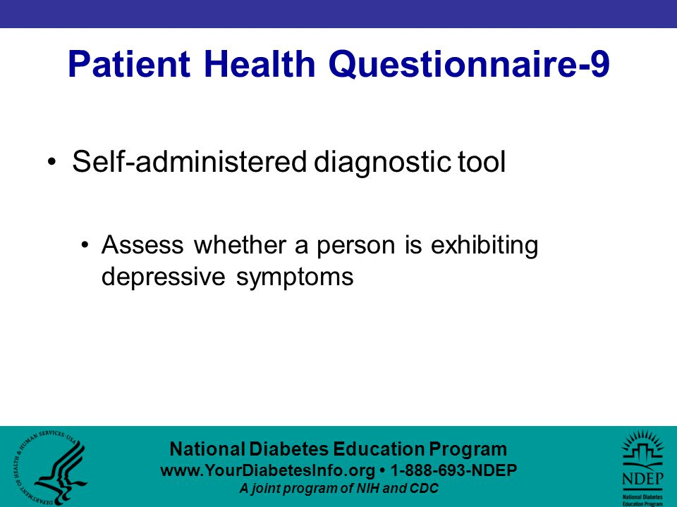 National Diabetes Education Program www.YourDiabetesInfo.org 1-888-693-NDEP A joint program of NIH and CDC Patient Health Questionnaire-9 Self-administered diagnostic tool Assess whether a person is exhibiting depressive symptoms