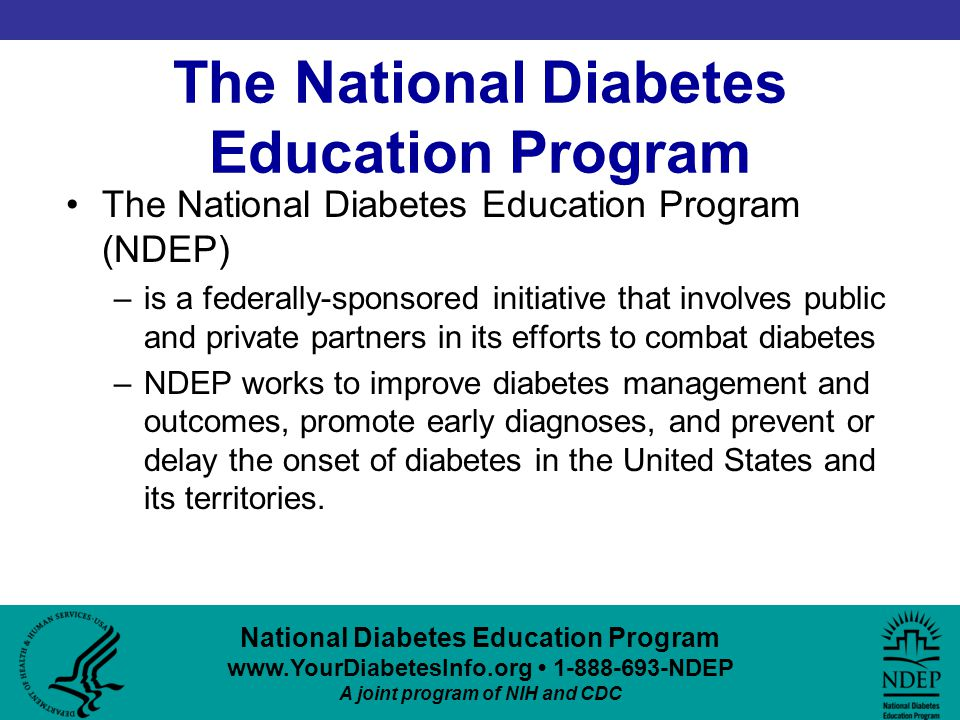 National Diabetes Education Program www.YourDiabetesInfo.org 1-888-693-NDEP A joint program of NIH and CDC The National Diabetes Education Program The National Diabetes Education Program (NDEP) –is a federally-sponsored initiative that involves public and private partners in its efforts to combat diabetes –NDEP works to improve diabetes management and outcomes, promote early diagnoses, and prevent or delay the onset of diabetes in the United States and its territories.