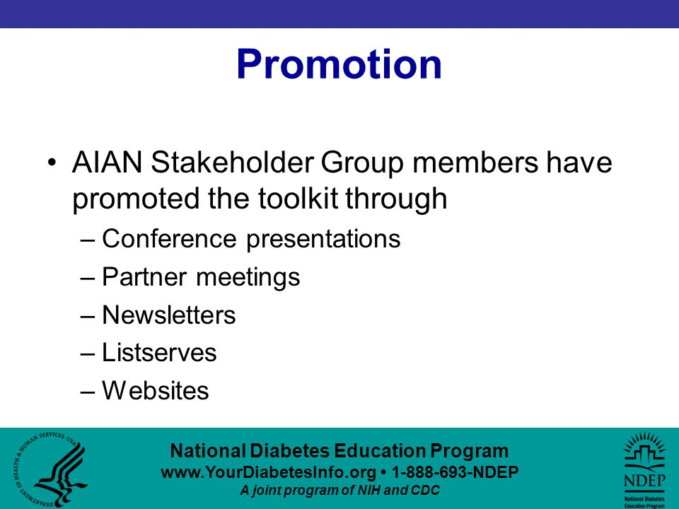 National Diabetes Education Program www.YourDiabetesInfo.org 1-888-693-NDEP A joint program of NIH and CDC Promotion AIAN Stakeholder Group members have promoted the toolkit through –Conference presentations –Partner meetings –Newsletters –Listserves –Websites