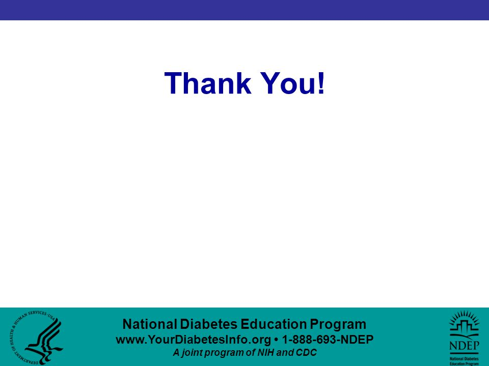 National Diabetes Education Program www.YourDiabetesInfo.org 1-888-693-NDEP A joint program of NIH and CDC Thank You!