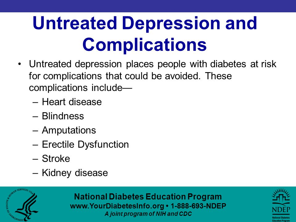 National Diabetes Education Program www.YourDiabetesInfo.org 1-888-693-NDEP A joint program of NIH and CDC Untreated Depression and Complications Untreated depression places people with diabetes at risk for complications that could be avoided.