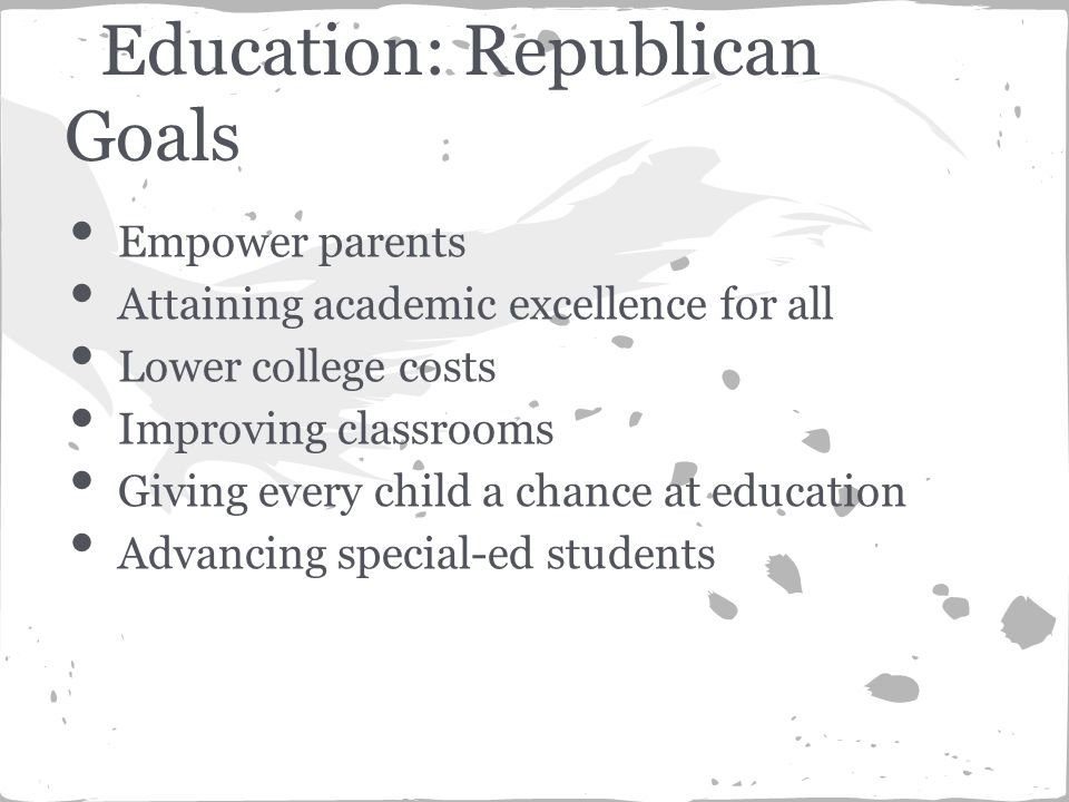 Education: Republican Goals Empower parents Attaining academic excellence for all Lower college costs Improving classrooms Giving every child a chance at education Advancing special-ed students