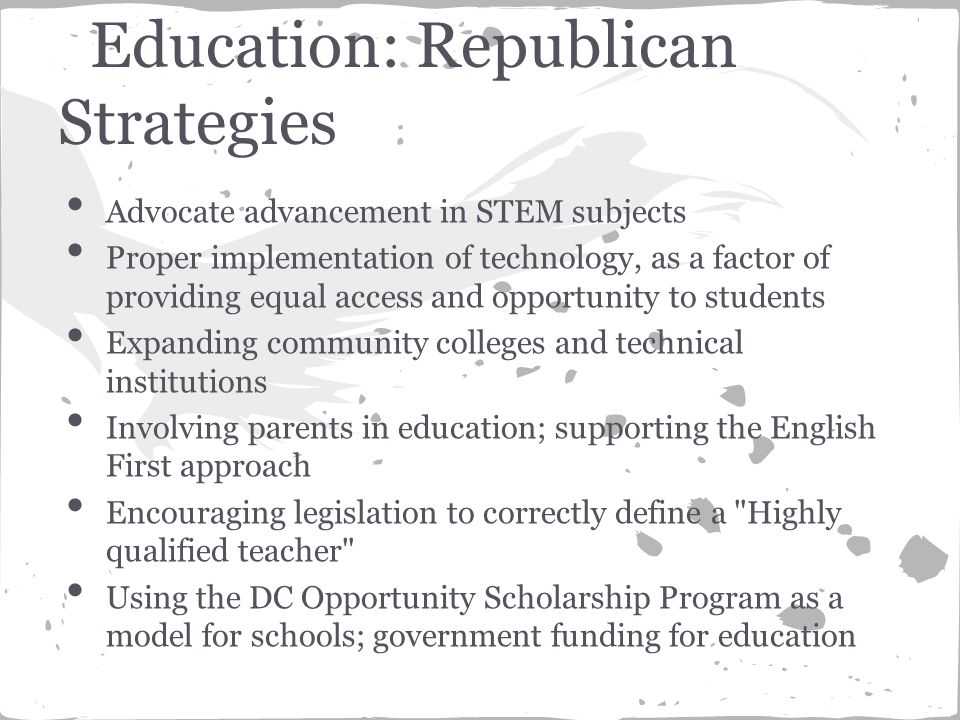 Advocate advancement in STEM subjects Proper implementation of technology, as a factor of providing equal access and opportunity to students Expanding community colleges and technical institutions Involving parents in education; supporting the English First approach Encouraging legislation to correctly define a Highly qualified teacher Using the DC Opportunity Scholarship Program as a model for schools; government funding for education Education: Republican Strategies