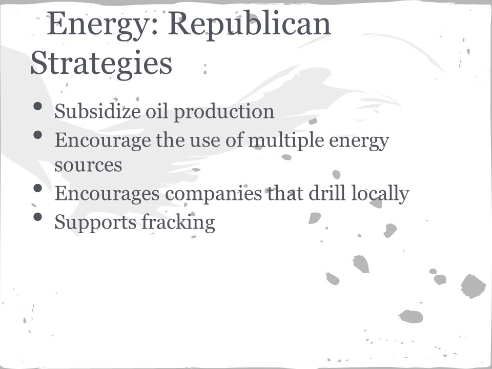 Subsidize oil production Encourage the use of multiple energy sources Encourages companies that drill locally Supports fracking Energy: Republican Strategies