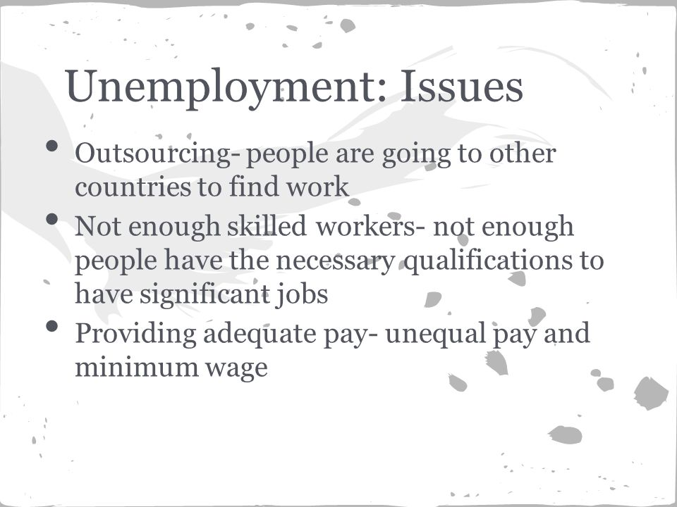 Outsourcing- people are going to other countries to find work Not enough skilled workers- not enough people have the necessary qualifications to have significant jobs Providing adequate pay- unequal pay and minimum wage Unemployment: Issues