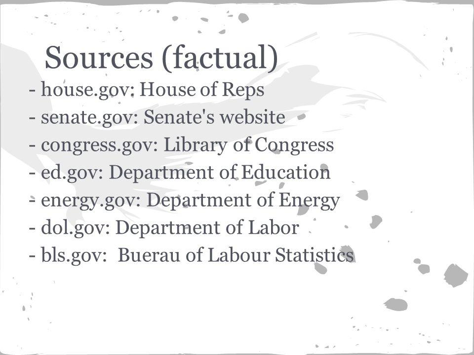 - house.gov: House of Reps - senate.gov: Senate s website - congress.gov: Library of Congress - ed.gov: Department of Education - energy.gov: Department of Energy - dol.gov: Department of Labor - bls.gov: Buerau of Labour Statistics Sources (factual)