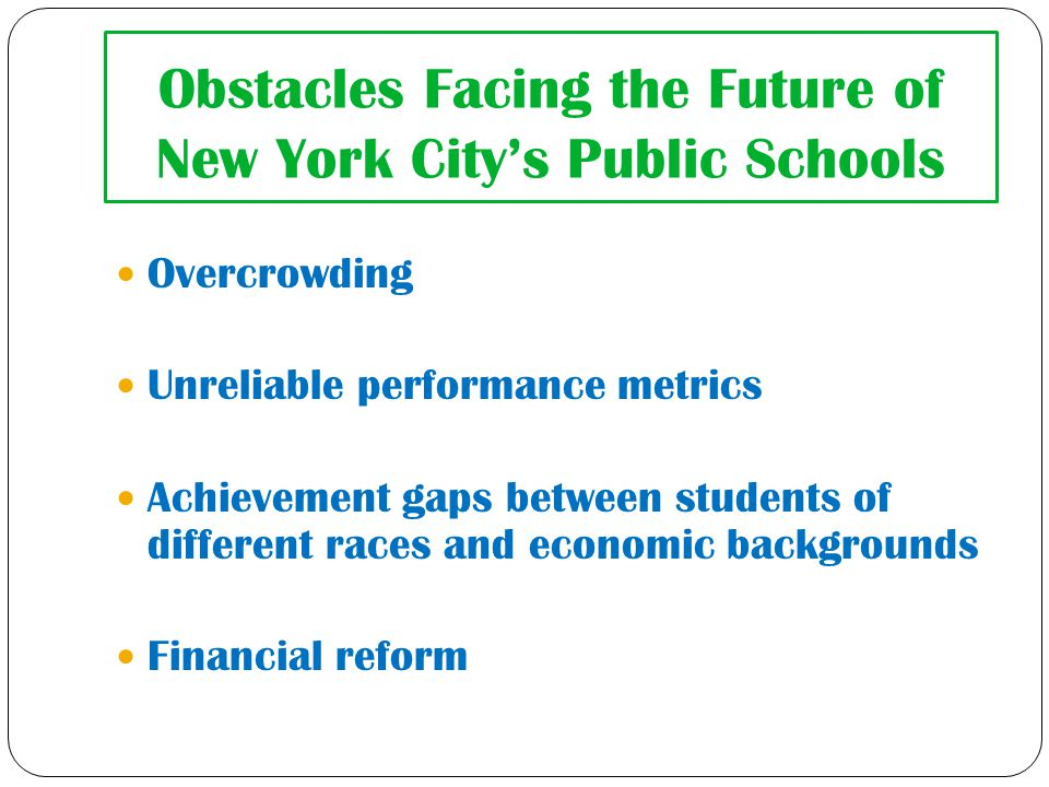 Obstacles Facing the Future of New York City's Public Schools Overcrowding Unreliable performance metrics Achievement gaps between students of different races and economic backgrounds Financial reform