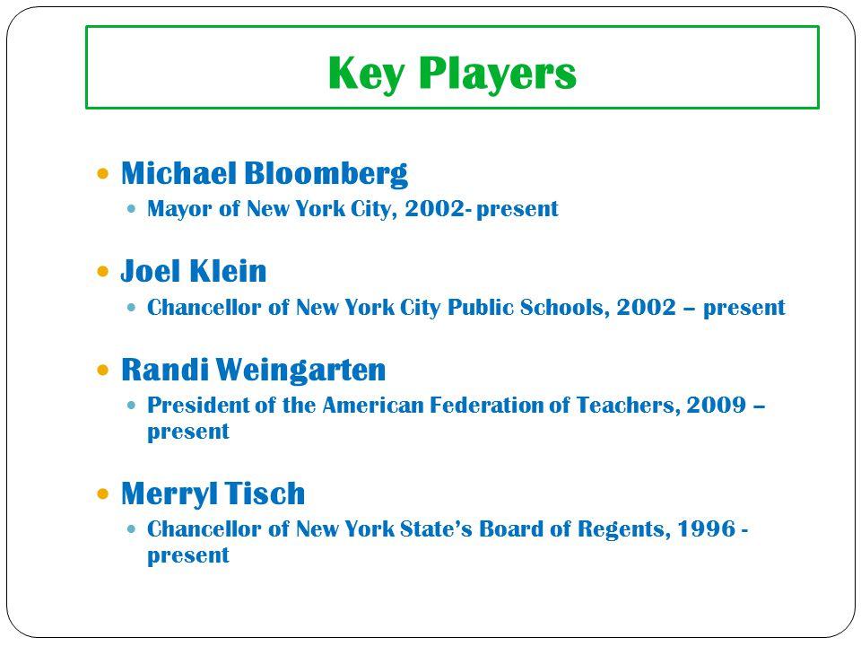 Key Players Michael Bloomberg Mayor of New York City, 2002- present Joel Klein Chancellor of New York City Public Schools, 2002 – present Randi Weingarten President of the American Federation of Teachers, 2009 – present Merryl Tisch Chancellor of New York State's Board of Regents, 1996 - present