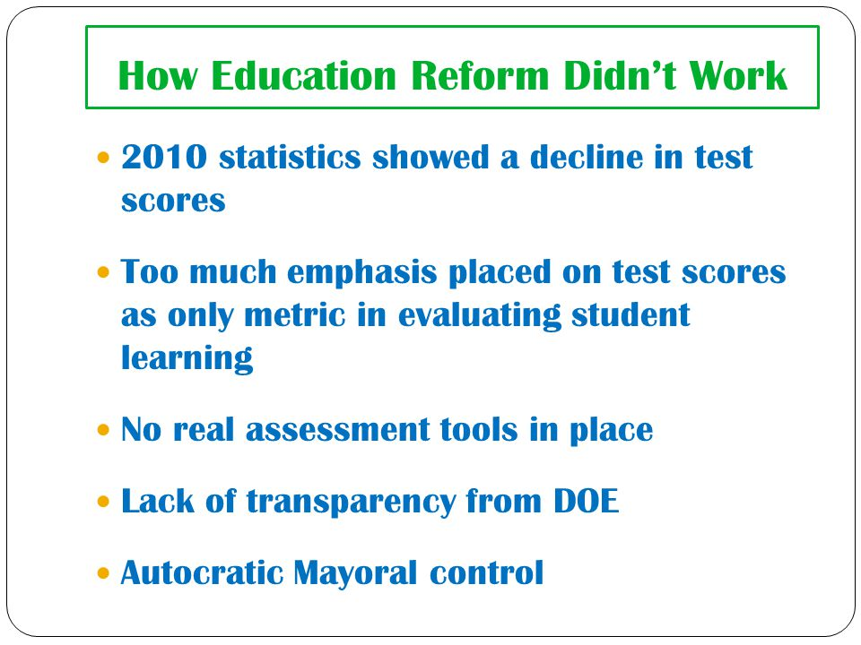 How Education Reform Didn't Work 2010 statistics showed a decline in test scores Too much emphasis placed on test scores as only metric in evaluating student learning No real assessment tools in place Lack of transparency from DOE Autocratic Mayoral control