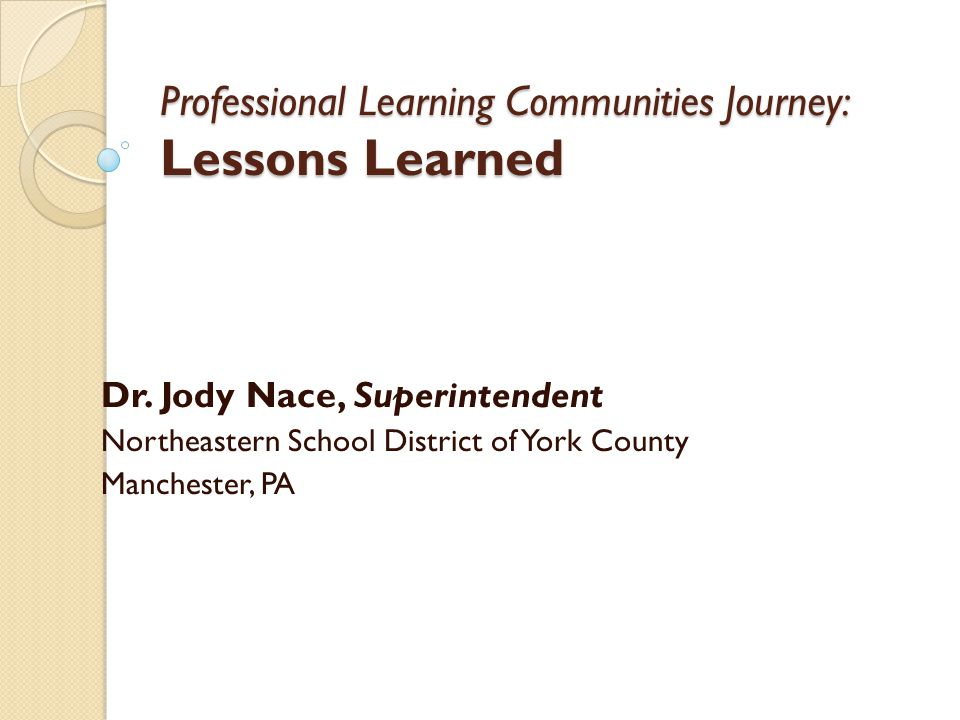 Professional Learning Communities Journey: Lessons Learned Dr. Jody Nace, Superintendent Northeastern School District of York County Manchester, PA