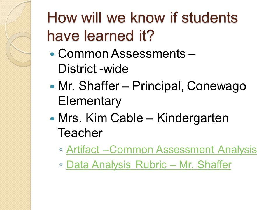 How will we know if students have learned it? Common Assessments – District -wide Mr. Shaffer – Principal, Conewago Elementary Mrs. Kim Cable – Kinder