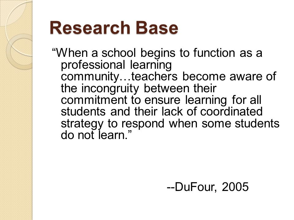 "Research Base ""When a school begins to function as a professional learning community…teachers become aware of the incongruity between their commitment"