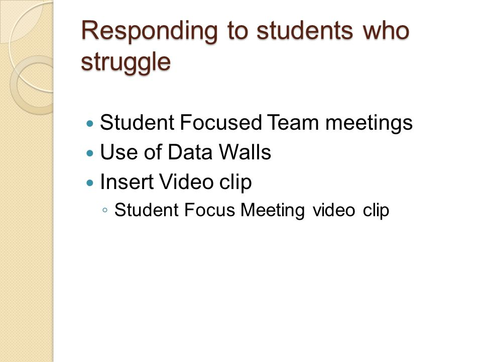 Responding to students who struggle Student Focused Team meetings Use of Data Walls Insert Video clip ◦ Student Focus Meeting video clip