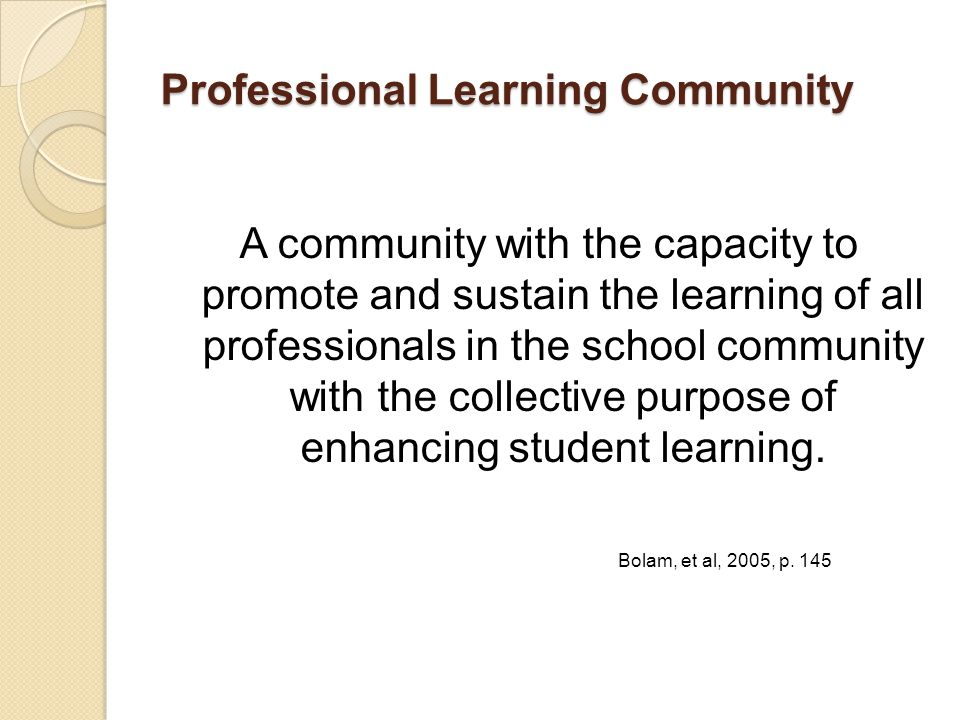 Professional Learning Community A community with the capacity to promote and sustain the learning of all professionals in the school community with the collective purpose of enhancing student learning.