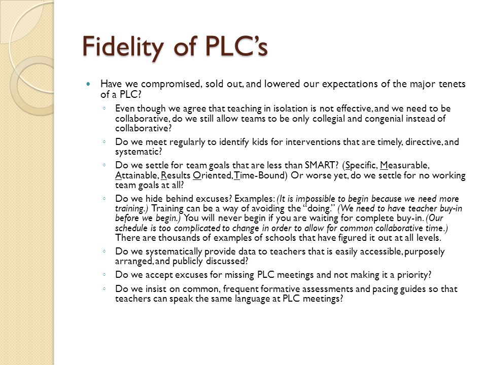 Fidelity of PLC's Have we compromised, sold out, and lowered our expectations of the major tenets of a PLC? ◦ Even though we agree that teaching in is