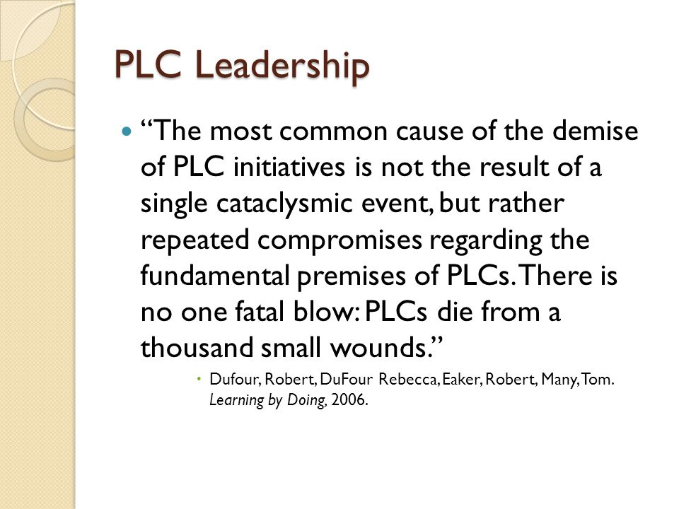 PLC Leadership The most common cause of the demise of PLC initiatives is not the result of a single cataclysmic event, but rather repeated compromises regarding the fundamental premises of PLCs.