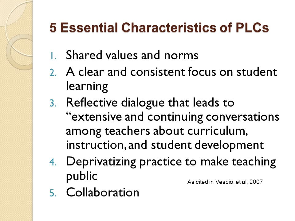 5 Essential Characteristics of PLCs 1. Shared values and norms 2. A clear and consistent focus on student learning 3. Reflective dialogue that leads t