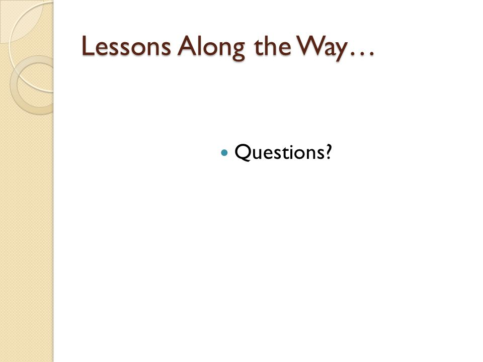 Lessons Along the Way… Questions