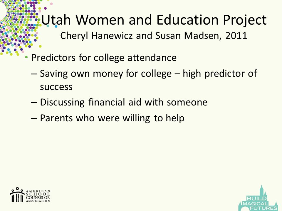 Utah Women and Education Project Cheryl Hanewicz and Susan Madsen, 2011 Findings for successful attendance and completion saved money for college visited a college campus received a scholarship to attend early college aspirations lead to leadership roles and higher GPA