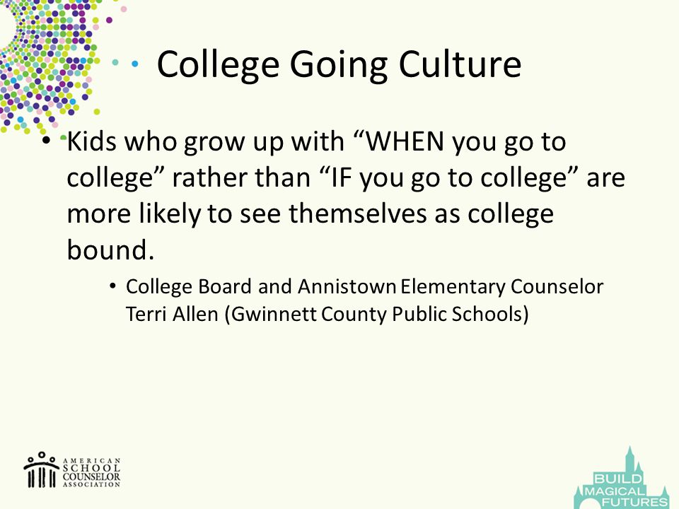 """College Going Culture Kids who grow up with """"WHEN you go to college"""" rather than """"IF you go to college"""" are more likely to see themselves as college b"""