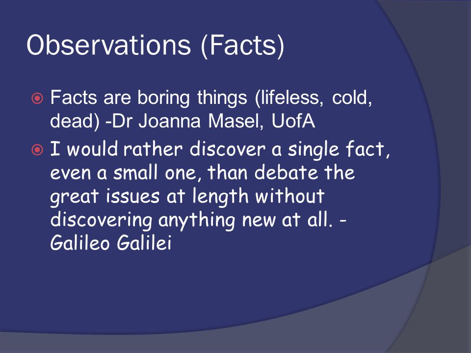 Observations (Facts)  Facts are boring things (lifeless, cold, dead) -Dr Joanna Masel, UofA  I would rather discover a single fact, even a small one, than debate the great issues at length without discovering anything new at all.