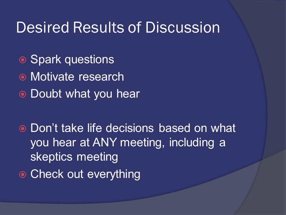 Desired Results of Discussion  Spark questions  Motivate research  Doubt what you hear  Don't take life decisions based on what you hear at ANY meeting, including a skeptics meeting  Check out everything