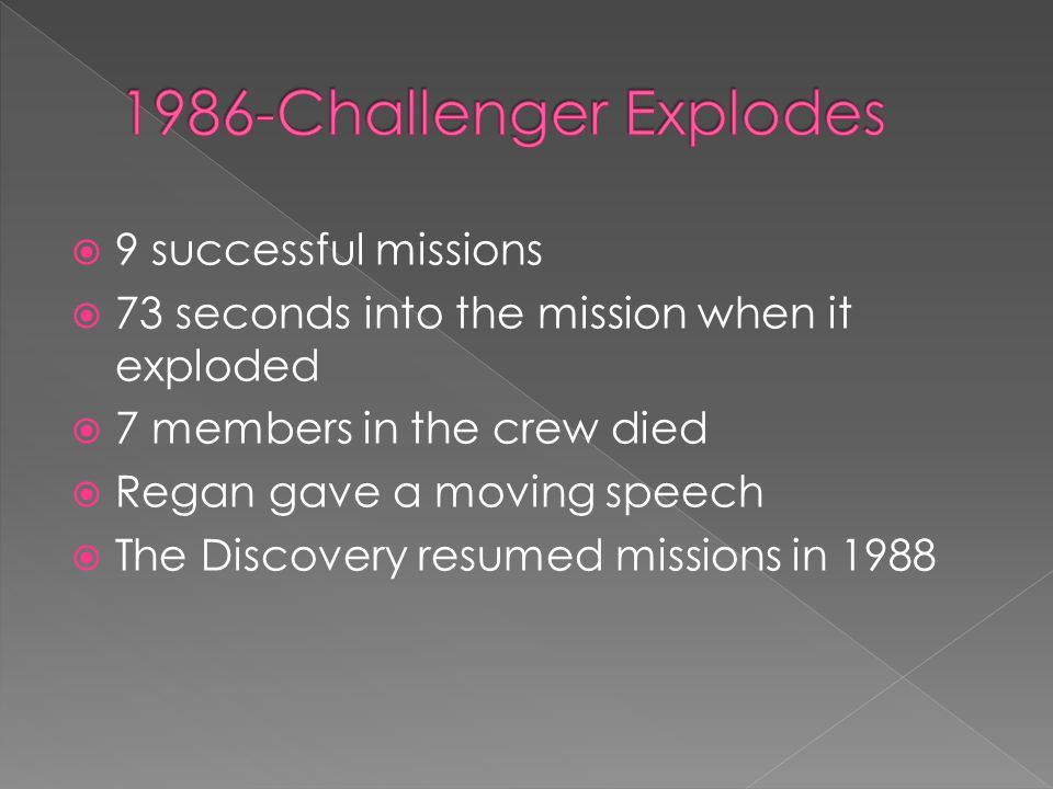  9 successful missions  73 seconds into the mission when it exploded  7 members in the crew died  Regan gave a moving speech  The Discovery resumed missions in 1988