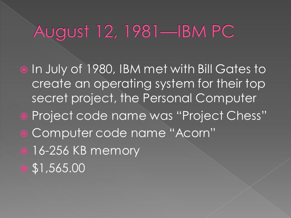  In July of 1980, IBM met with Bill Gates to create an operating system for their top secret project, the Personal Computer  Project code name was Project Chess  Computer code name Acorn  16-256 KB memory  $1,565.00