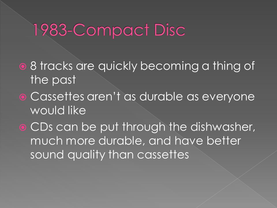  8 tracks are quickly becoming a thing of the past  Cassettes aren't as durable as everyone would like  CDs can be put through the dishwasher, much more durable, and have better sound quality than cassettes