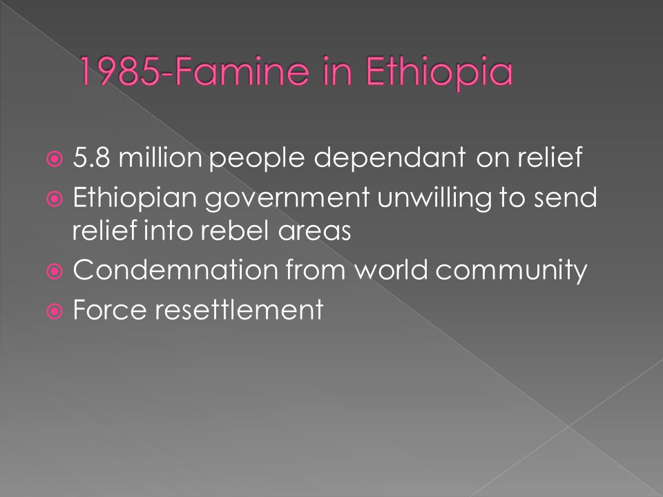  5.8 million people dependant on relief  Ethiopian government unwilling to send relief into rebel areas  Condemnation from world community  Force resettlement