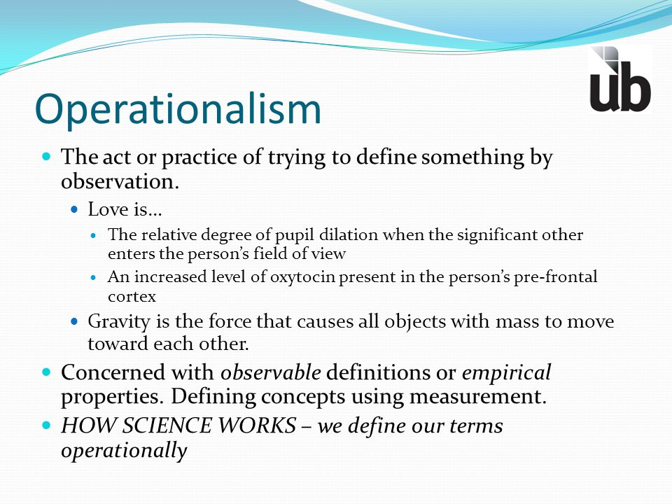 Operationalism The act or practice of trying to define something by observation. Love is… The relative degree of pupil dilation when the significant o