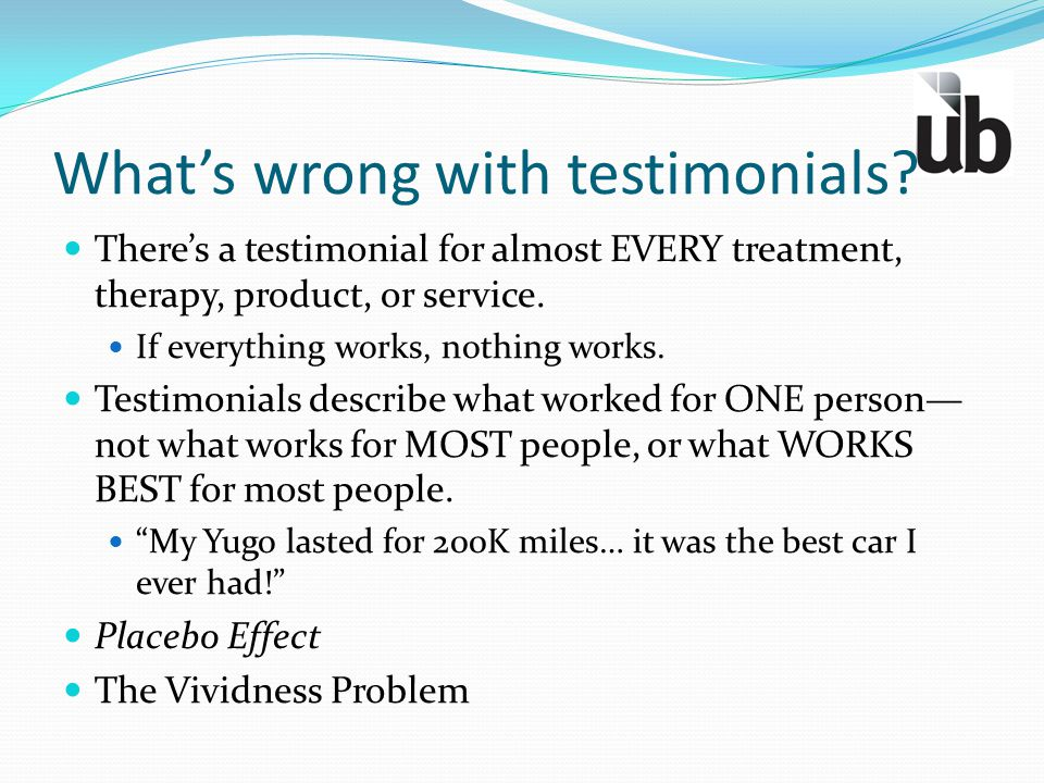 What's wrong with testimonials? There's a testimonial for almost EVERY treatment, therapy, product, or service. If everything works, nothing works. Te