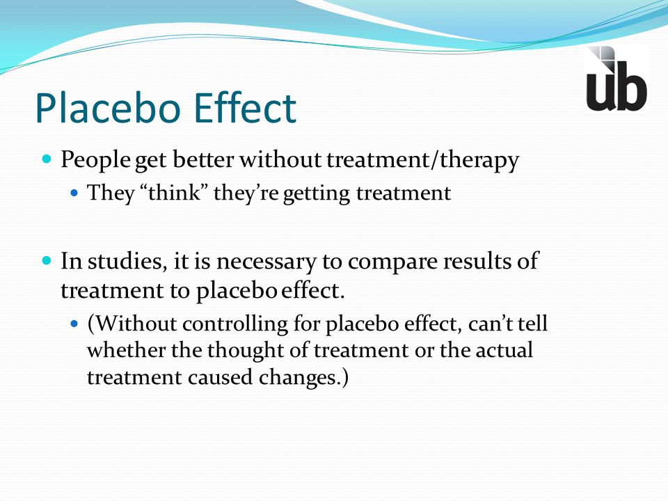 """Placebo Effect People get better without treatment/therapy They """"think"""" they're getting treatment In studies, it is necessary to compare results of tr"""