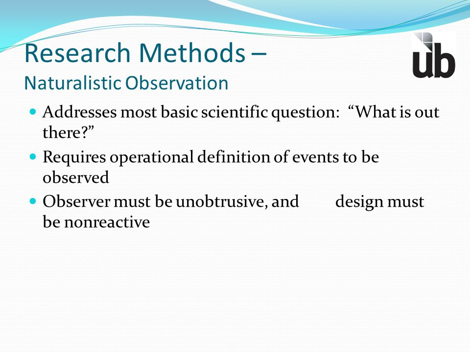 """Research Methods – Naturalistic Observation Addresses most basic scientific question: """"What is out there?"""" Requires operational definition of events t"""