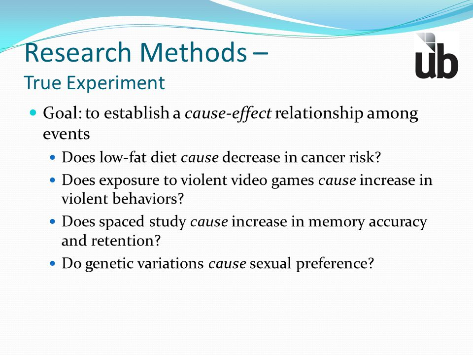 Research Methods – True Experiment Goal: to establish a cause-effect relationship among events Does low-fat diet cause decrease in cancer risk? Does e