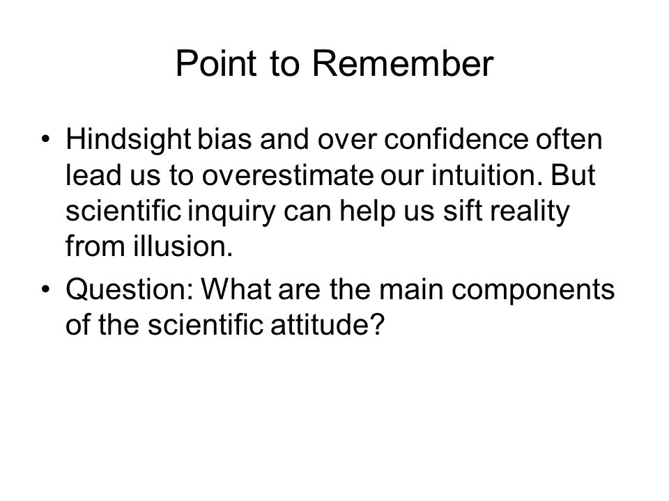 Point to Remember Hindsight bias and over confidence often lead us to overestimate our intuition. But scientific inquiry can help us sift reality from