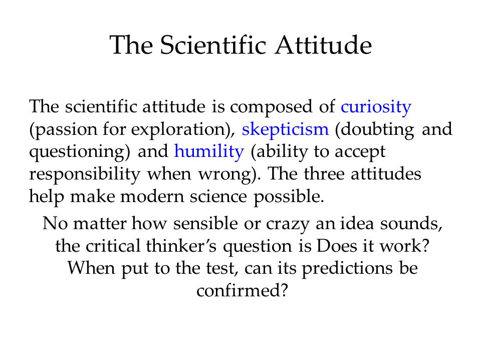 The Scientific Attitude The scientific attitude is composed of curiosity (passion for exploration), skepticism (doubting and questioning) and humility