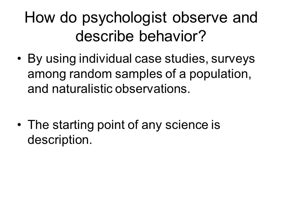 How do psychologist observe and describe behavior? By using individual case studies, surveys among random samples of a population, and naturalistic ob