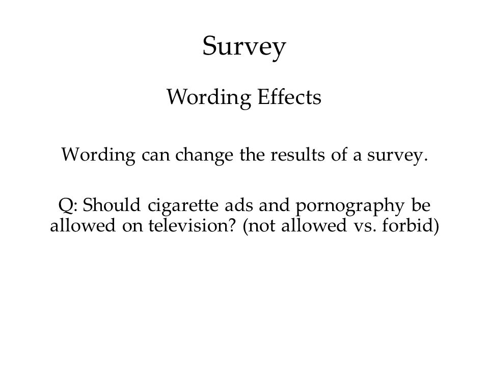 Survey Wording can change the results of a survey. Q: Should cigarette ads and pornography be allowed on television? (not allowed vs. forbid) Wording