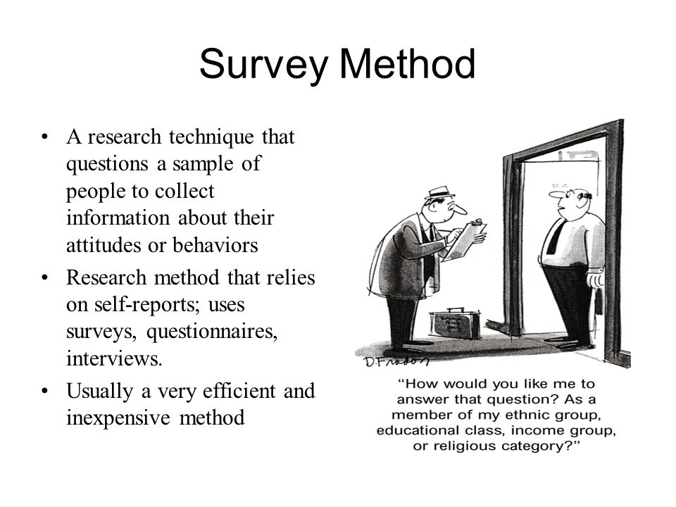 Survey Method A research technique that questions a sample of people to collect information about their attitudes or behaviors Research method that re