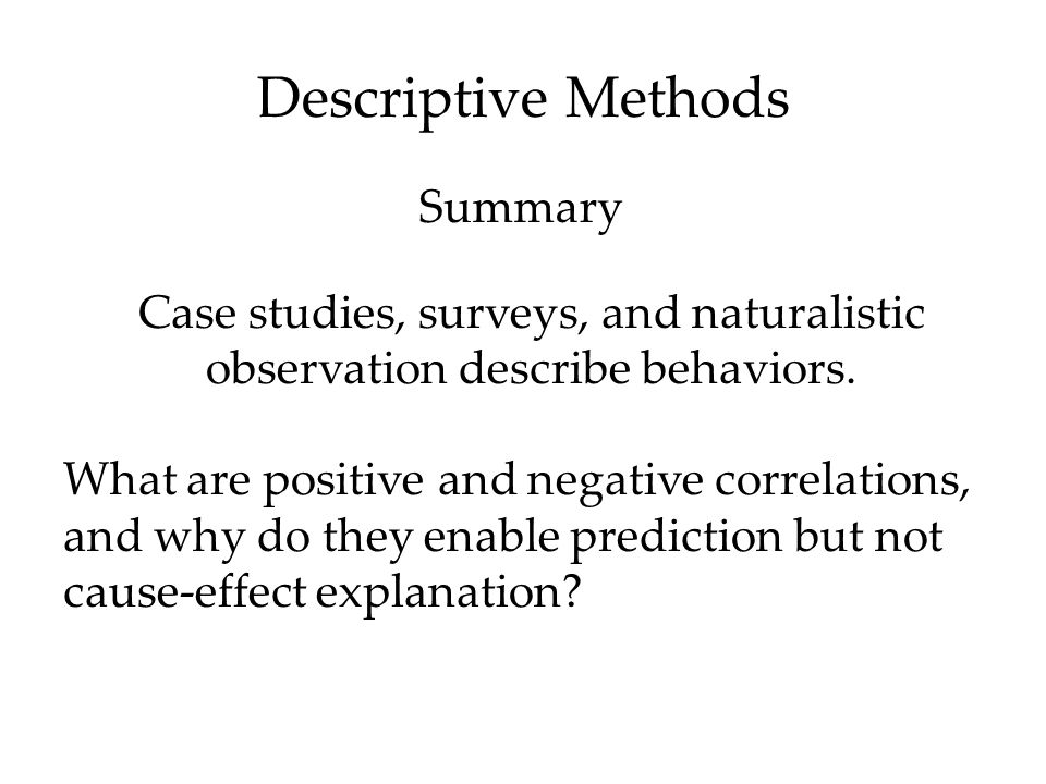Descriptive Methods Case studies, surveys, and naturalistic observation describe behaviors. What are positive and negative correlations, and why do th