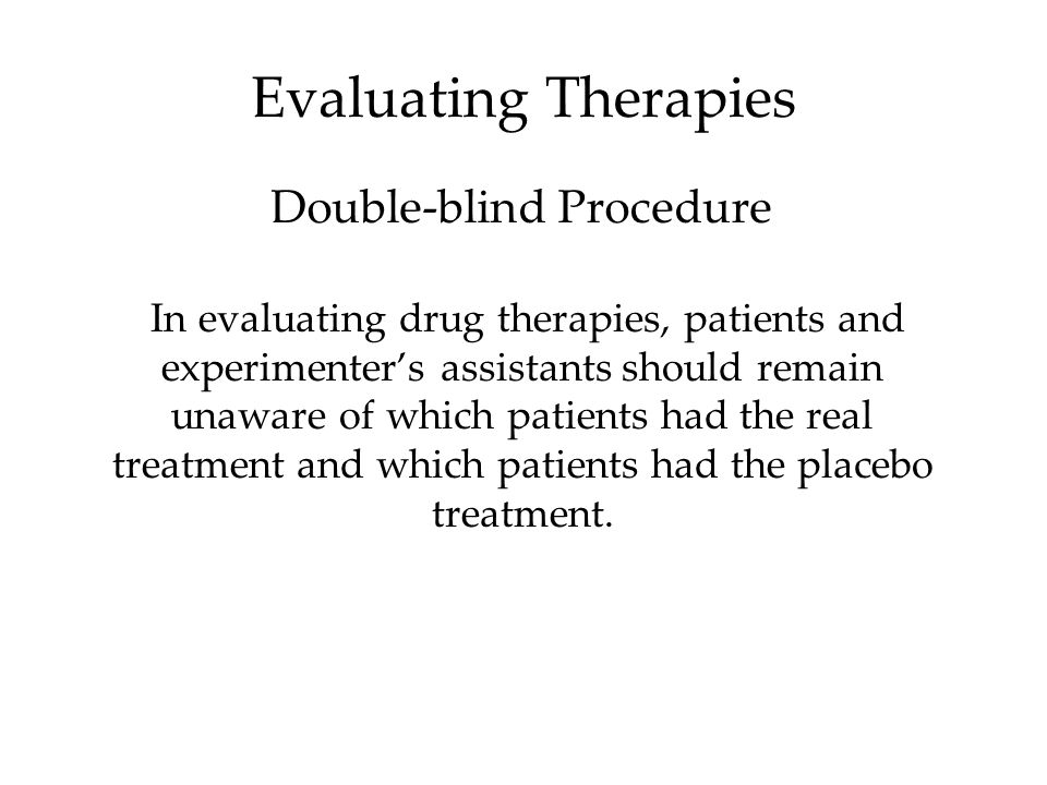In evaluating drug therapies, patients and experimenter's assistants should remain unaware of which patients had the real treatment and which patients