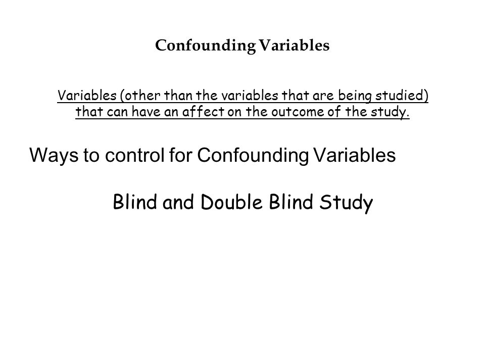 Confounding Variables Variables (other than the variables that are being studied) that can have an affect on the outcome of the study. Ways to control