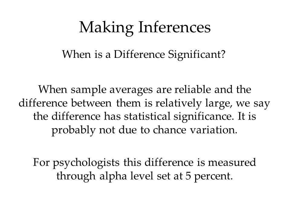 Making Inferences When sample averages are reliable and the difference between them is relatively large, we say the difference has statistical signifi