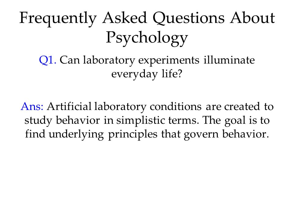 Frequently Asked Questions About Psychology Q1. Can laboratory experiments illuminate everyday life? Ans: Artificial laboratory conditions are created